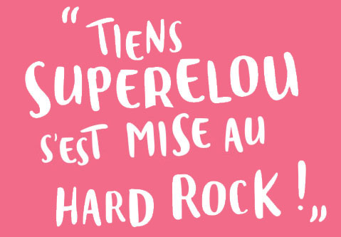 """""""Tiens superelou s'est mise au Hard rock !"""""""